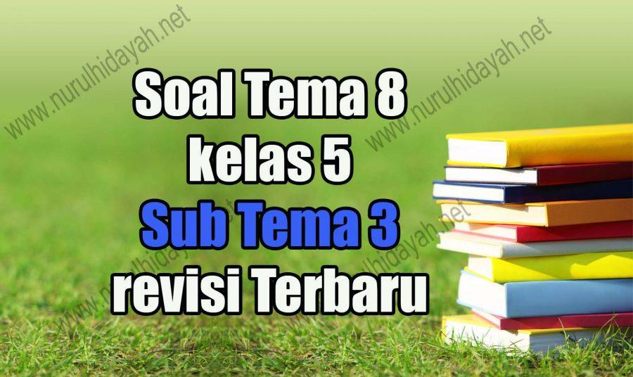 Soal Tema 8 kelas 5 Sub Tema 3 revisi Terbaru