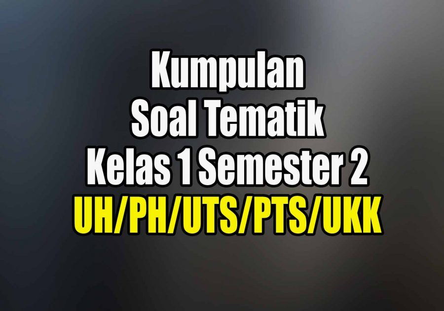 Soal Tematik Kelas 1 Semester 2 UH PH UTS PTS UKK
