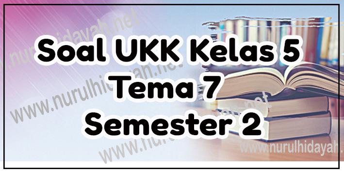 Soal UKK Kelas 5 Tema 7 Semester 2 Kurikulum 2013