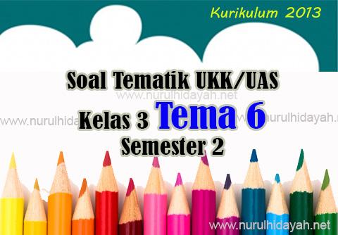 Soal UKK Tematik Kelas 3 Tema 6